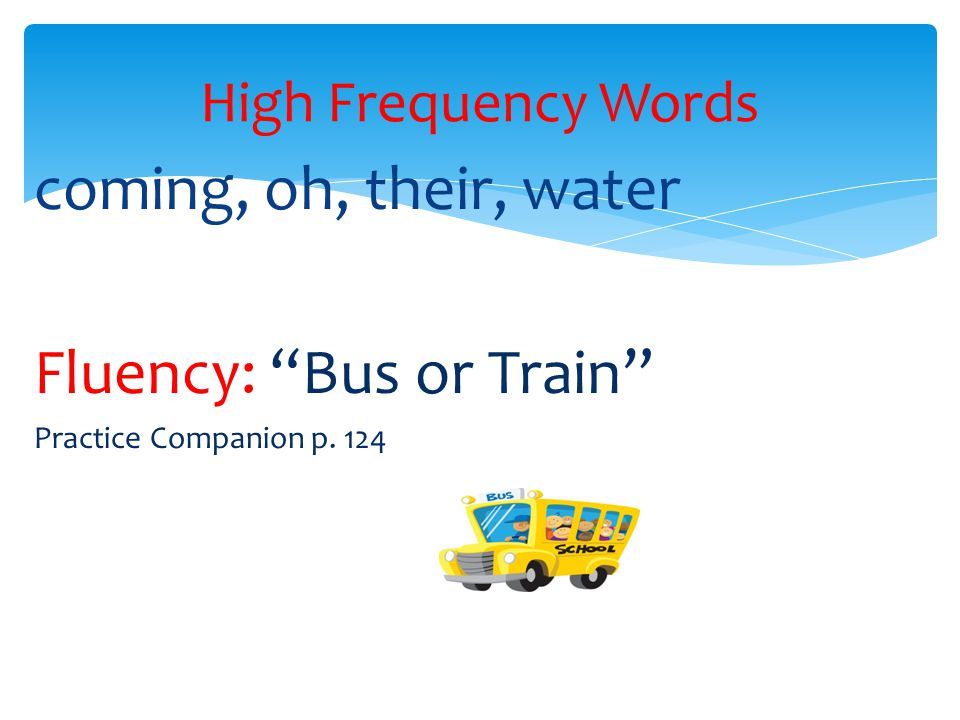 coming, oh, their, water Fluency: Bus or Train Practice Companion p. 124 High Frequency Words