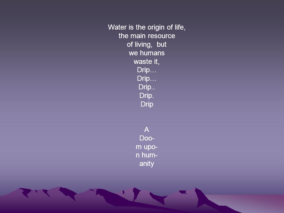 Water is the origin of life, the main resource of living, but we humans waste it, Drip… Drip.. Drip. Drip A Doo- m upo- n hum- anity