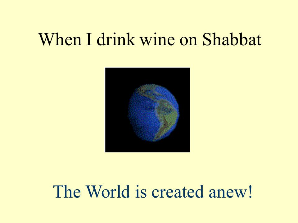 When I drink wine on Shabbat The World is created anew!