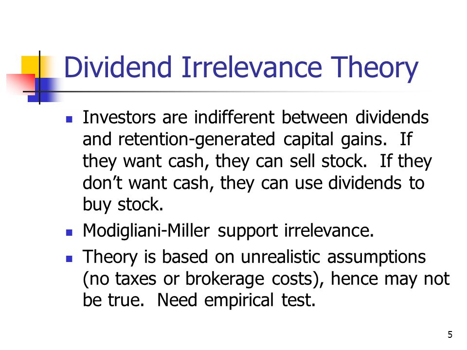 5 Dividend Irrelevance Theory Investors are indifferent between dividends and retention-generated capital gains. If they want cash, they can sell stoc
