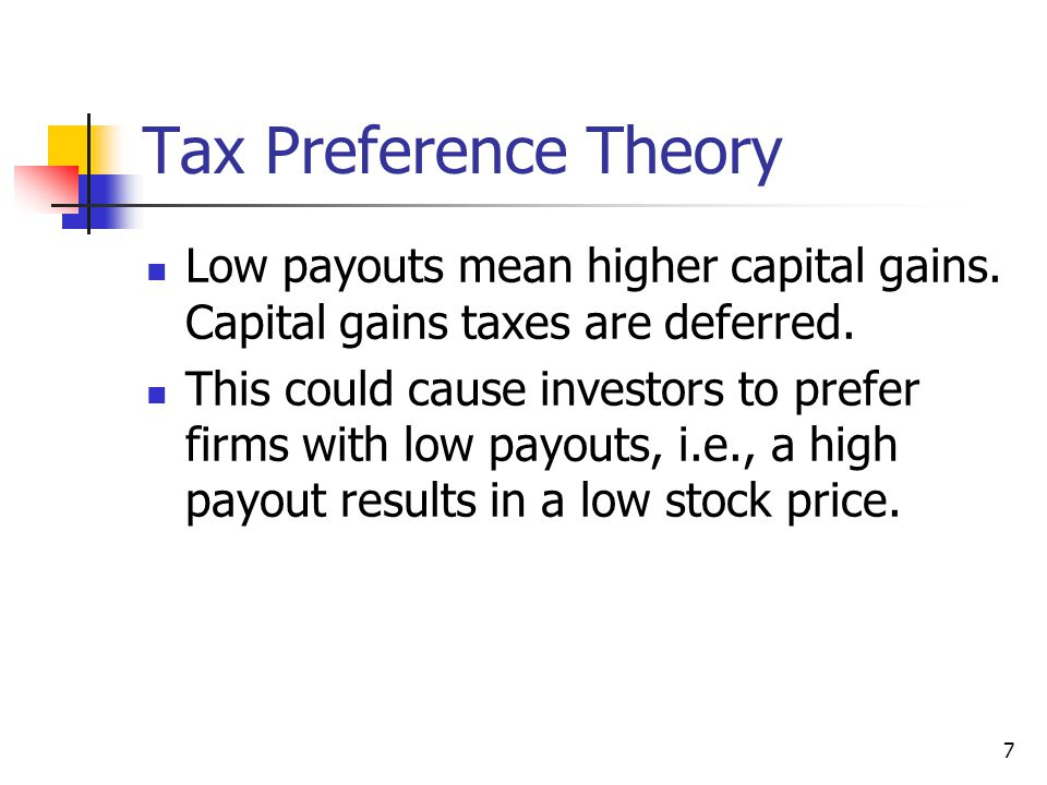 7 Tax Preference Theory Low payouts mean higher capital gains. Capital gains taxes are deferred. This could cause investors to prefer firms with low p