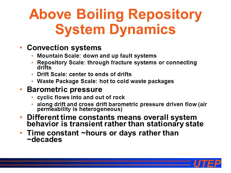UTEP Above Boiling Repository System Dynamics Convection systems Mountain Scale: down and up fault systems Repository Scale: through fracture systems or connecting drifts Drift Scale: center to ends of drifts Waste Package Scale: hot to cold waste packages Barometric pressure cyclic flows into and out of rock along drift and cross drift barometric pressure driven flow (air permeability is heterogeneous) Different time constants means overall system behavior is transient rather than stationary state Time constant ~hours or days rather than ~decades