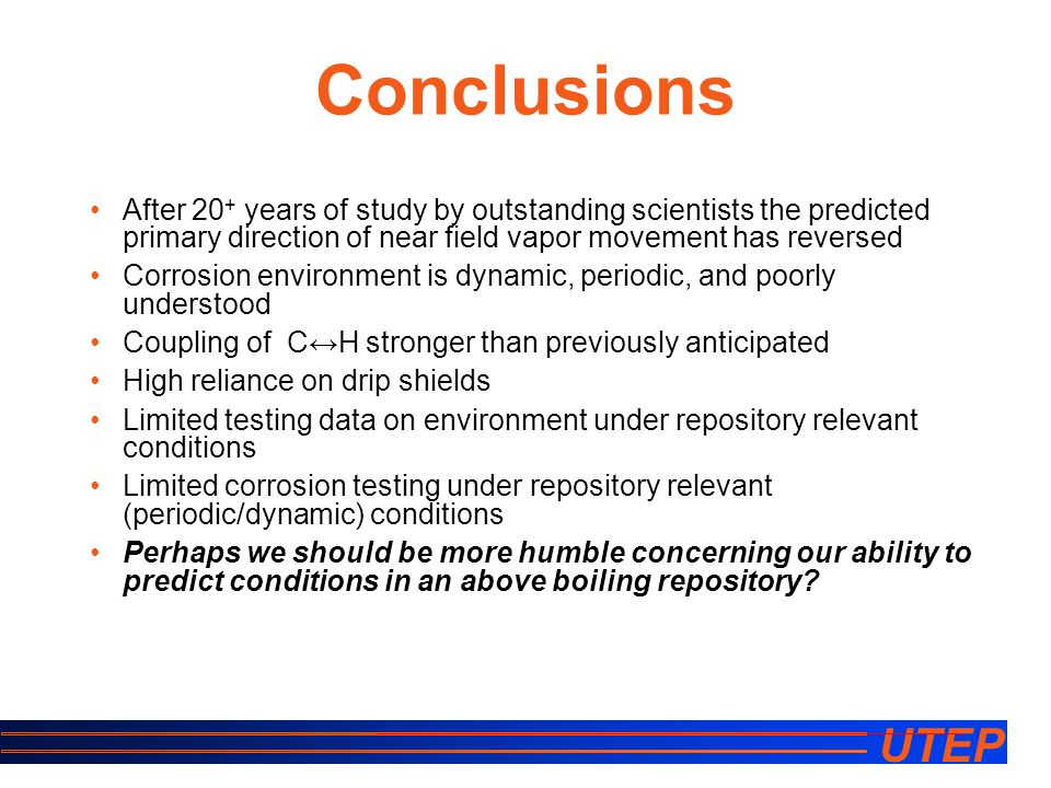 UTEP Conclusions After 20 + years of study by outstanding scientists the predicted primary direction of near field vapor movement has reversed Corrosion environment is dynamic, periodic, and poorly understood Coupling of C↔H stronger than previously anticipated High reliance on drip shields Limited testing data on environment under repository relevant conditions Limited corrosion testing under repository relevant (periodic/dynamic) conditions Perhaps we should be more humble concerning our ability to predict conditions in an above boiling repository