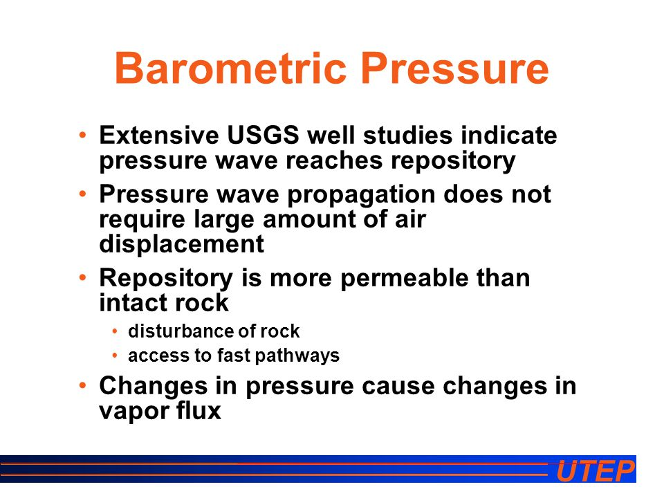 UTEP Barometric Pressure Extensive USGS well studies indicate pressure wave reaches repository Pressure wave propagation does not require large amount of air displacement Repository is more permeable than intact rock disturbance of rock access to fast pathways Changes in pressure cause changes in vapor flux