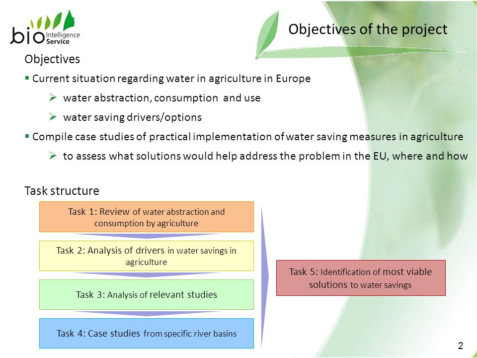 Objectives of the project 2 Objectives  Current situation regarding water in agriculture in Europe  water abstraction, consumption and use  water saving drivers/options  Compile case studies of practical implementation of water saving measures in agriculture  to assess what solutions would help address the problem in the EU, where and how Task structure Task 1: Review of water abstraction and consumption by agriculture Task 2: Analysis of drivers in water savings in agriculture Task 3: Analysis of relevant studies Task 4: Case studies from specific river basins Task 5: Identification of most viable solutions to water savings