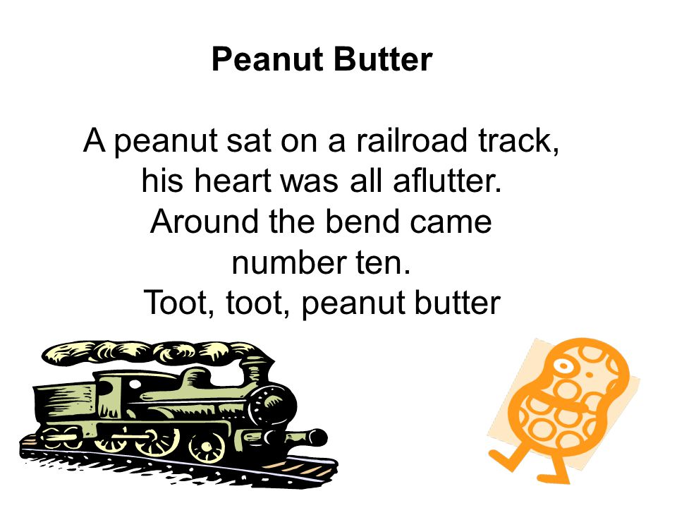 Peanut Butter A peanut sat on a railroad track, his heart was all aflutter.