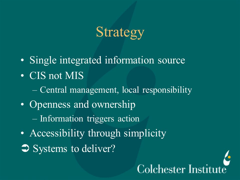 Strategy Single integrated information source CIS not MIS –Central management, local responsibility Openness and ownership –Information triggers action Accessibility through simplicity  Systems to deliver