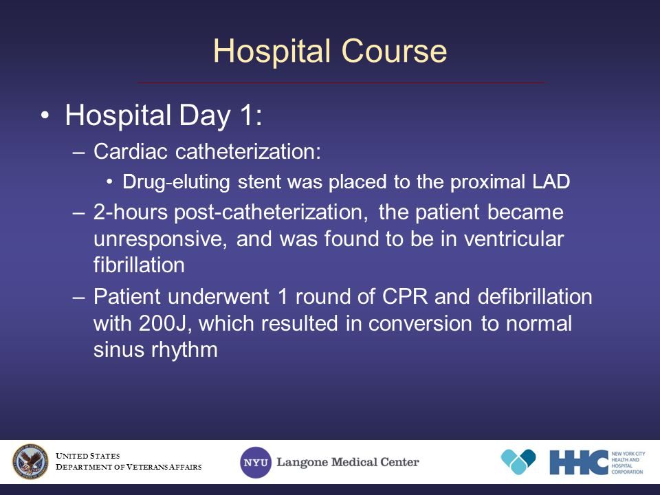 Hospital Day 1: –Cardiac catheterization: Drug-eluting stent was placed to the proximal LAD –2-hours post-catheterization, the patient became unresponsive, and was found to be in ventricular fibrillation –Patient underwent 1 round of CPR and defibrillation with 200J, which resulted in conversion to normal sinus rhythm Hospital Course U NITED S TATES D EPARTMENT OF V ETERANS A FFAIRS
