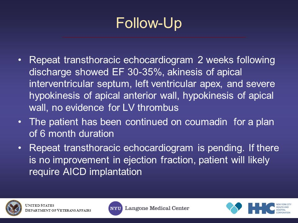 Repeat transthoracic echocardiogram 2 weeks following discharge showed EF 30-35%, akinesis of apical interventricular septum, left ventricular apex, and severe hypokinesis of apical anterior wall, hypokinesis of apical wall, no evidence for LV thrombus The patient has been continued on coumadin for a plan of 6 month duration Repeat transthoracic echocardiogram is pending.