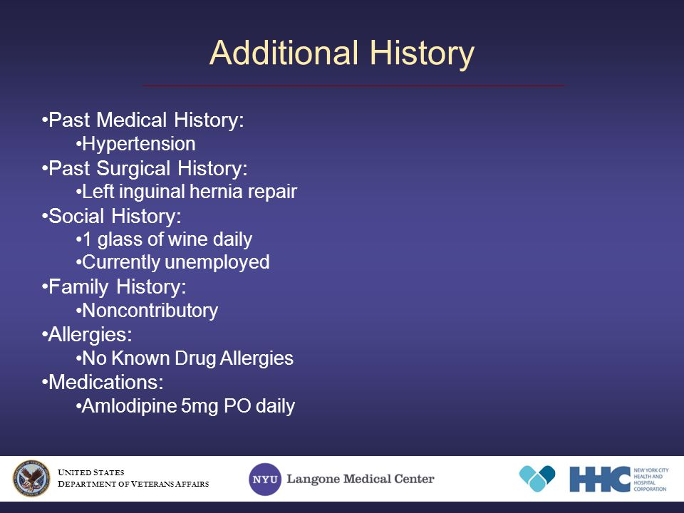 Additional History Past Medical History: Hypertension Past Surgical History: Left inguinal hernia repair Social History: 1 glass of wine daily Currently unemployed Family History: Noncontributory Allergies: No Known Drug Allergies Medications: Amlodipine 5mg PO daily U NITED S TATES D EPARTMENT OF V ETERANS A FFAIRS