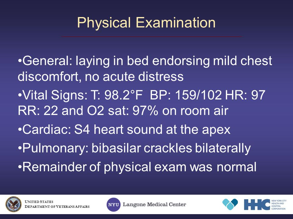Physical Examination General: laying in bed endorsing mild chest discomfort, no acute distress Vital Signs: T: 98.2°F BP: 159/102 HR: 97 RR: 22 and O2 sat: 97% on room air Cardiac: S4 heart sound at the apex Pulmonary: bibasilar crackles bilaterally Remainder of physical exam was normal U NITED S TATES D EPARTMENT OF V ETERANS A FFAIRS