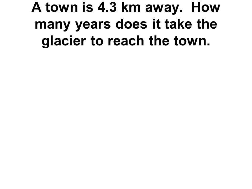 A town is 4.3 km away. How many years does it take the glacier to reach the town.