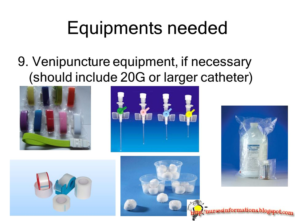 Equipments needed 9. Venipuncture equipment, if necessary (should include 20G or larger catheter)