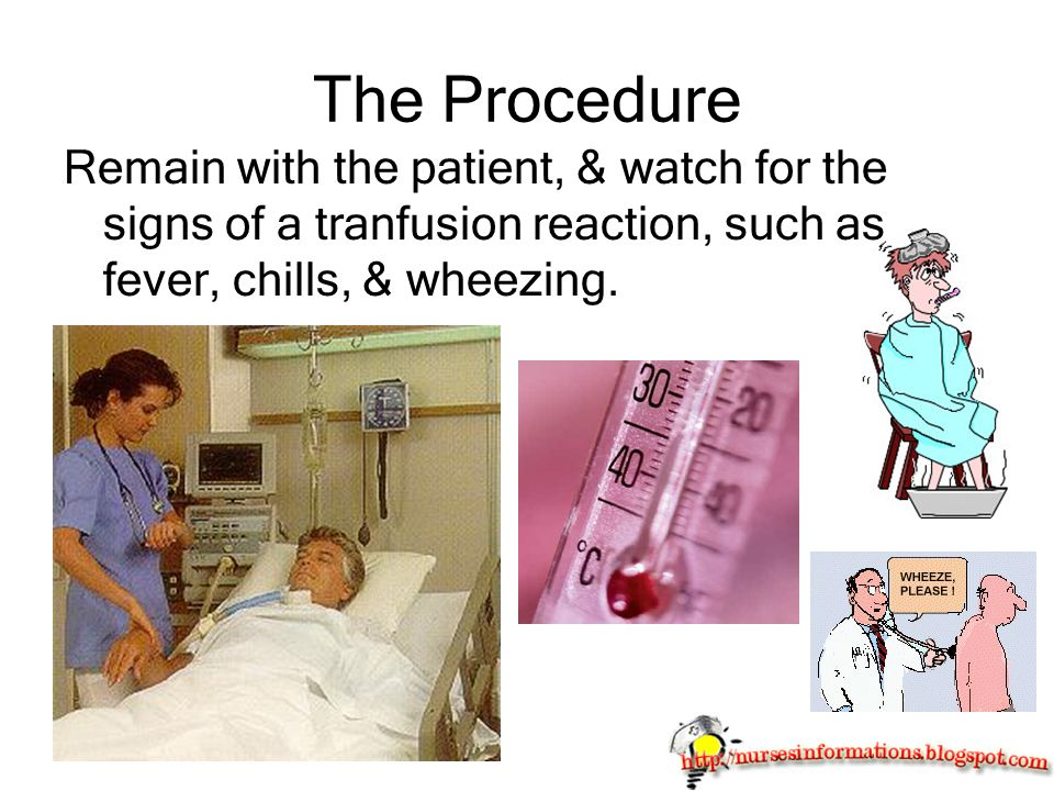 The Procedure Remain with the patient, & watch for the signs of a tranfusion reaction, such as fever, chills, & wheezing.