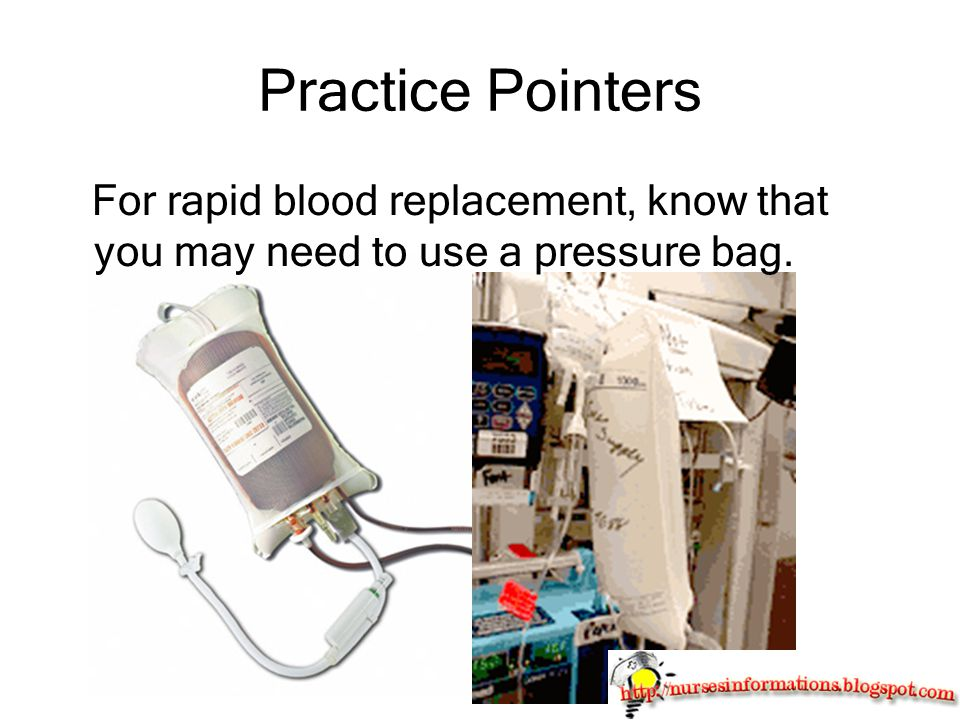 Practice Pointers For rapid blood replacement, know that you may need to use a pressure bag.