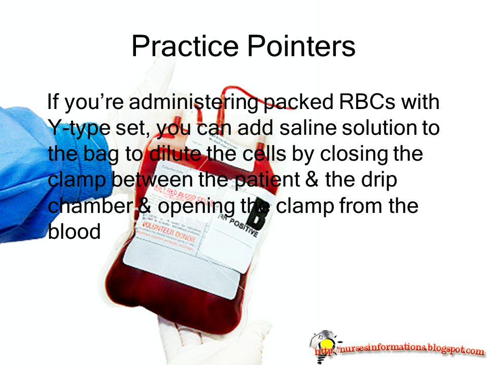 Practice Pointers If you're administering packed RBCs with Y-type set, you can add saline solution to the bag to dilute the cells by closing the clamp between the patient & the drip chamber & opening the clamp from the blood