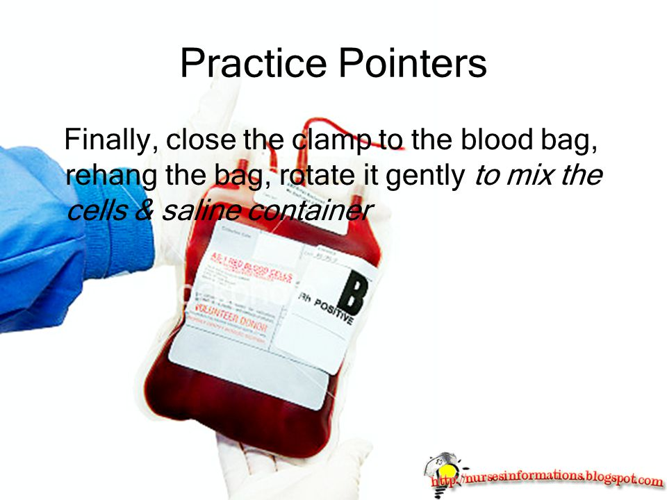 Practice Pointers Finally, close the clamp to the blood bag, rehang the bag, rotate it gently to mix the cells & saline container