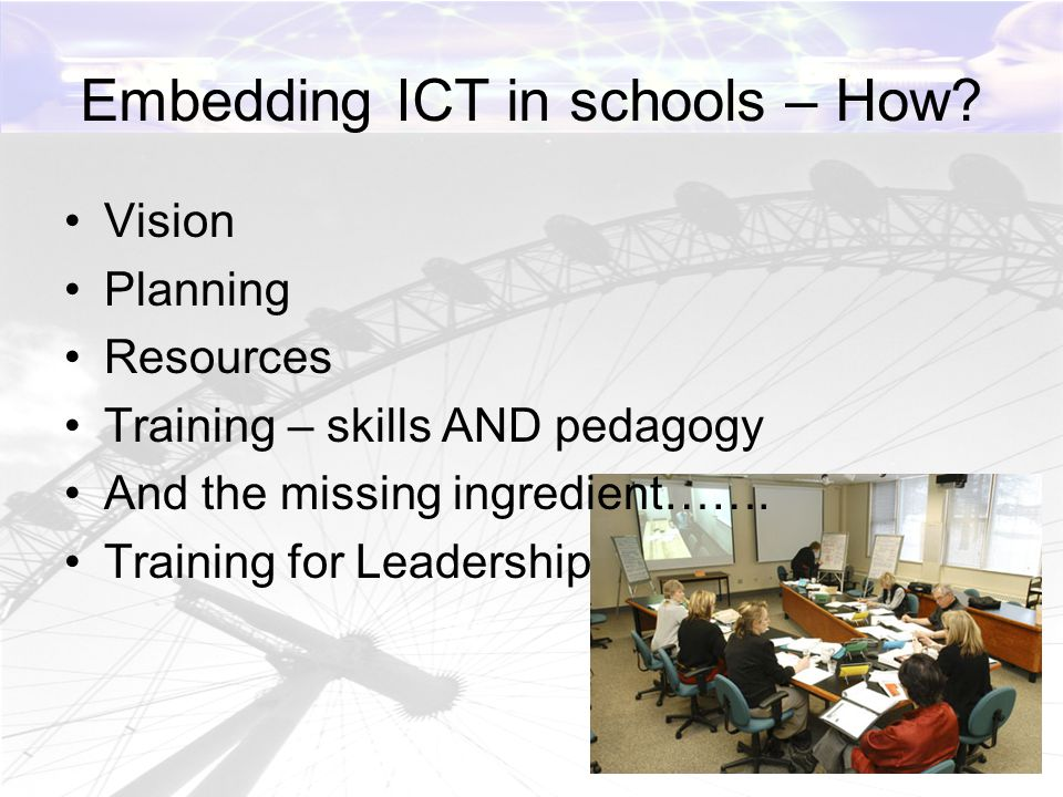 Embedding ICT in schools – How? Vision Planning Resources Training – skills AND pedagogy And the missing ingredient……. Training for Leadership
