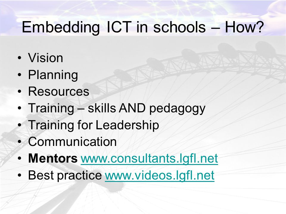 Embedding ICT in schools – How? Vision Planning Resources Training – skills AND pedagogy Training for Leadership Communication Mentors www.consultants