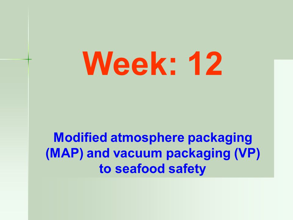 Week: 12 Modified atmosphere packaging (MAP) and vacuum packaging (VP) to seafood safety