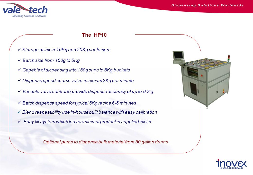 Easy fill system which leaves minimal product in supplied ink tin Storage of ink in 10Kg and 20Kg containers Batch size from 100g to 5Kg Capable of dispensing into 150g cups to 5Kg buckets Dispense speed coarse valve minimum 2Kg per minute Variable valve control to provide dispense accuracy of up to 0.2 g Batch dispense speed for typical 5Kg recipe 6-8 minutes Optional pump to dispense bulk material from 50 gallon drums The HP10 Blend reapeatibility use in-house built balance with easy calibration
