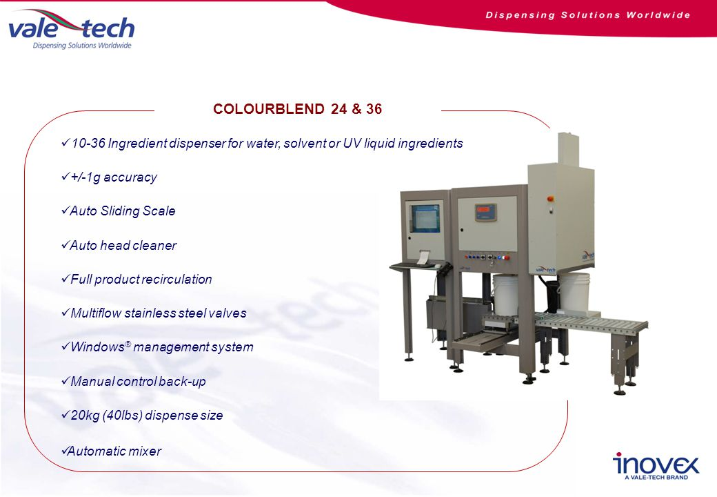 COLOURBLEND 24 & 36 10-36 Ingredient dispenser for water, solvent or UV liquid ingredients +/-1g accuracy Auto Sliding Scale Auto head cleaner Full product recirculation Multiflow stainless steel valves Windows ® management system Manual control back-up 20kg (40lbs) dispense size Automatic mixer