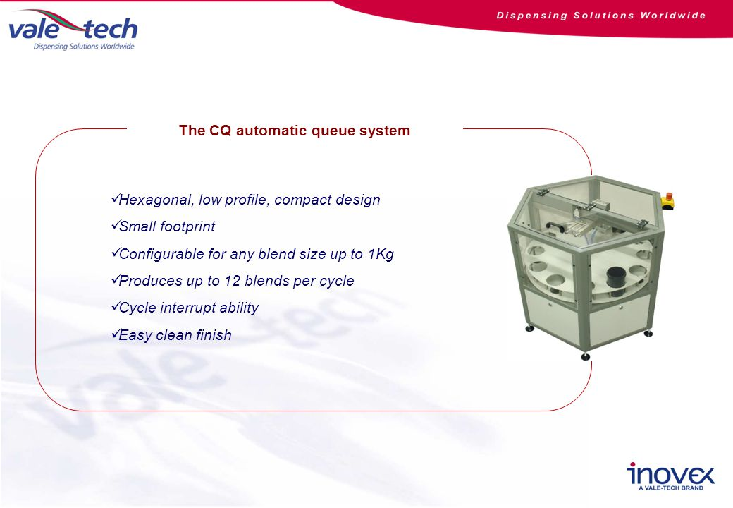The CQ automatic queue system Hexagonal, low profile, compact design Small footprint Configurable for any blend size up to 1Kg Produces up to 12 blends per cycle Cycle interrupt ability Easy clean finish