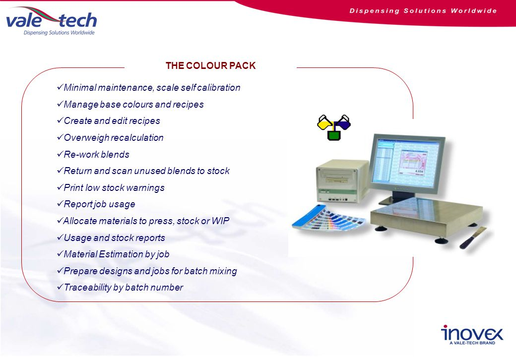 THE COLOUR PACK Minimal maintenance, scale self calibration Manage base colours and recipes Create and edit recipes Overweigh recalculation Re-work blends Return and scan unused blends to stock Print low stock warnings Report job usage Allocate materials to press, stock or WIP Usage and stock reports Material Estimation by job Prepare designs and jobs for batch mixing Traceability by batch number