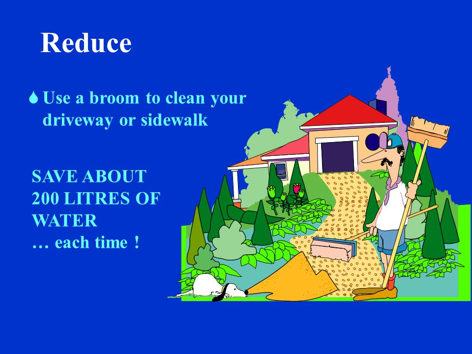 Reduce  Use a bucket and sponge to wash the car  Use a trigger nozzle to rinse SAVE ABOUT 300 LITRES OF WATER … each time !
