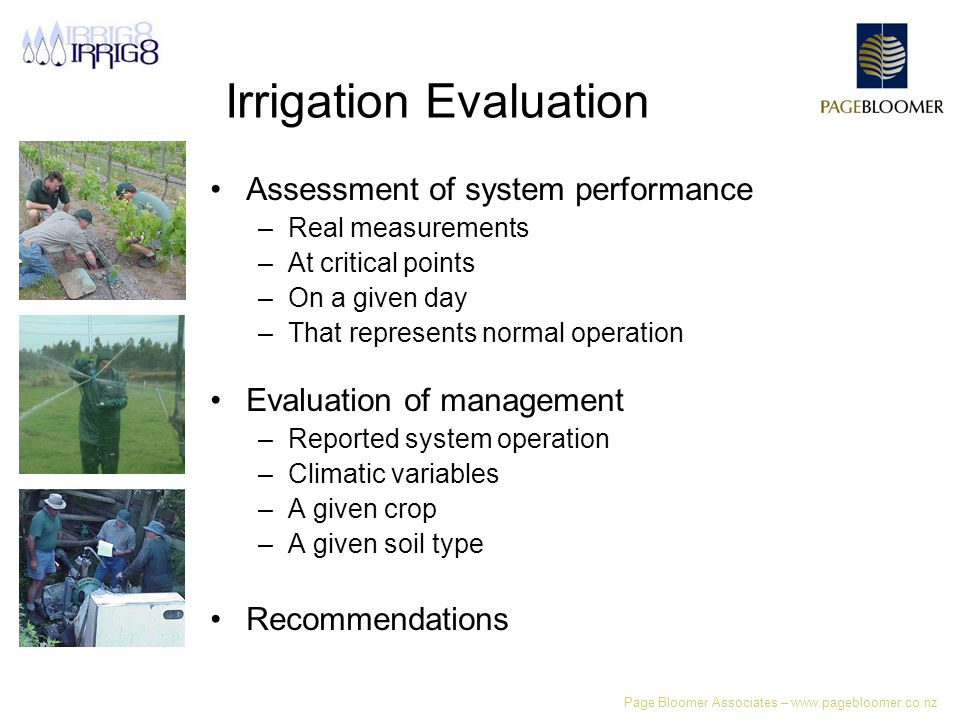 Irrigation Evaluation Assessment of system performance –Real measurements –At critical points –On a given day –That represents normal operation Evaluation of management –Reported system operation –Climatic variables –A given crop –A given soil type Recommendations
