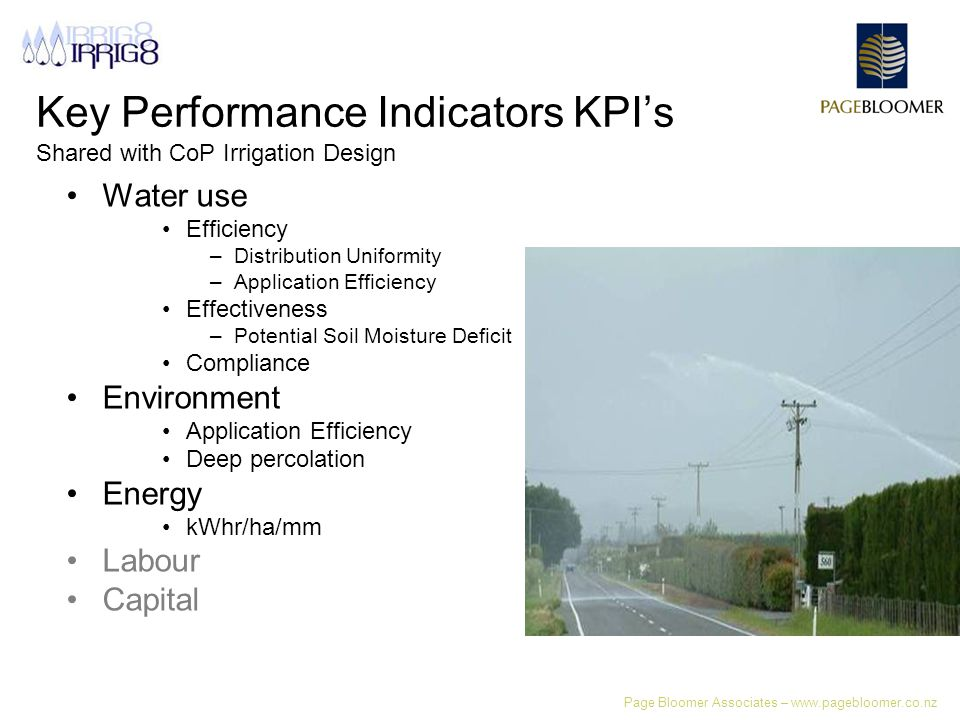 Page Bloomer Associates – www.pagebloomer.co.nz Key Performance Indicators KPI's Shared with CoP Irrigation Design Water use Efficiency –Distribution Uniformity –Application Efficiency Effectiveness –Potential Soil Moisture Deficit Compliance Environment Application Efficiency Deep percolation Energy kWhr/ha/mm Labour Capital