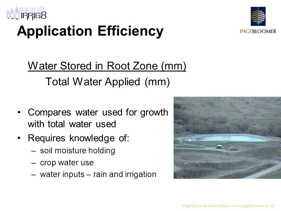 Page Bloomer Associates – www.pagebloomer.co.nz Application Efficiency Water Stored in Root Zone (mm) Total Water Applied (mm) Compares water used for growth with total water used Requires knowledge of: –soil moisture holding –crop water use –water inputs – rain and irrigation