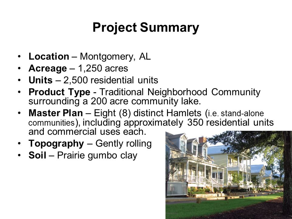 Project Summary Location – Montgomery, AL Acreage – 1,250 acres Units – 2,500 residential units Product Type - Traditional Neighborhood Community surrounding a 200 acre community lake.