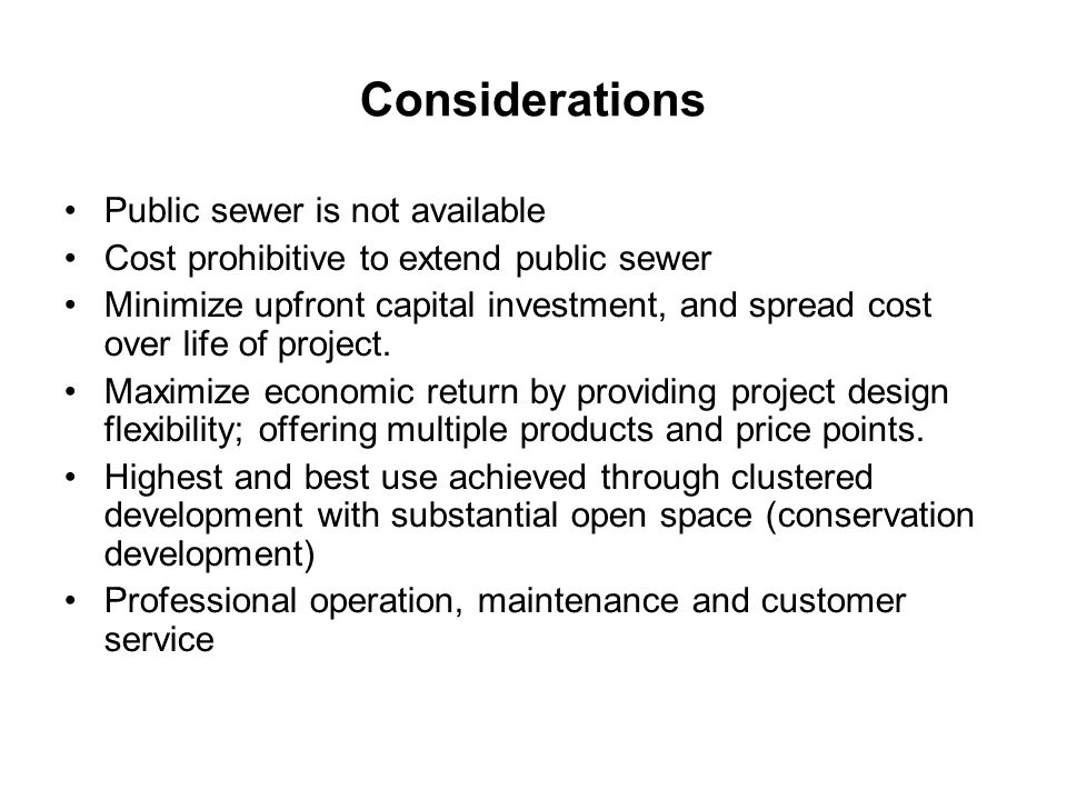 Considerations Public sewer is not available Cost prohibitive to extend public sewer Minimize upfront capital investment, and spread cost over life of project.