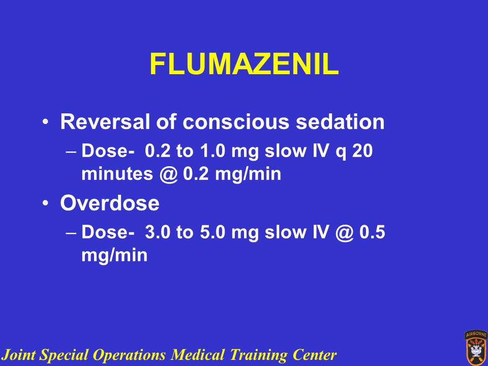 Joint Special Operations Medical Training Center FLUMAZENIL Reversal of conscious sedation –Dose- 0.2 to 1.0 mg slow IV q 20 minutes @ 0.2 mg/min Overdose –Dose- 3.0 to 5.0 mg slow IV @ 0.5 mg/min