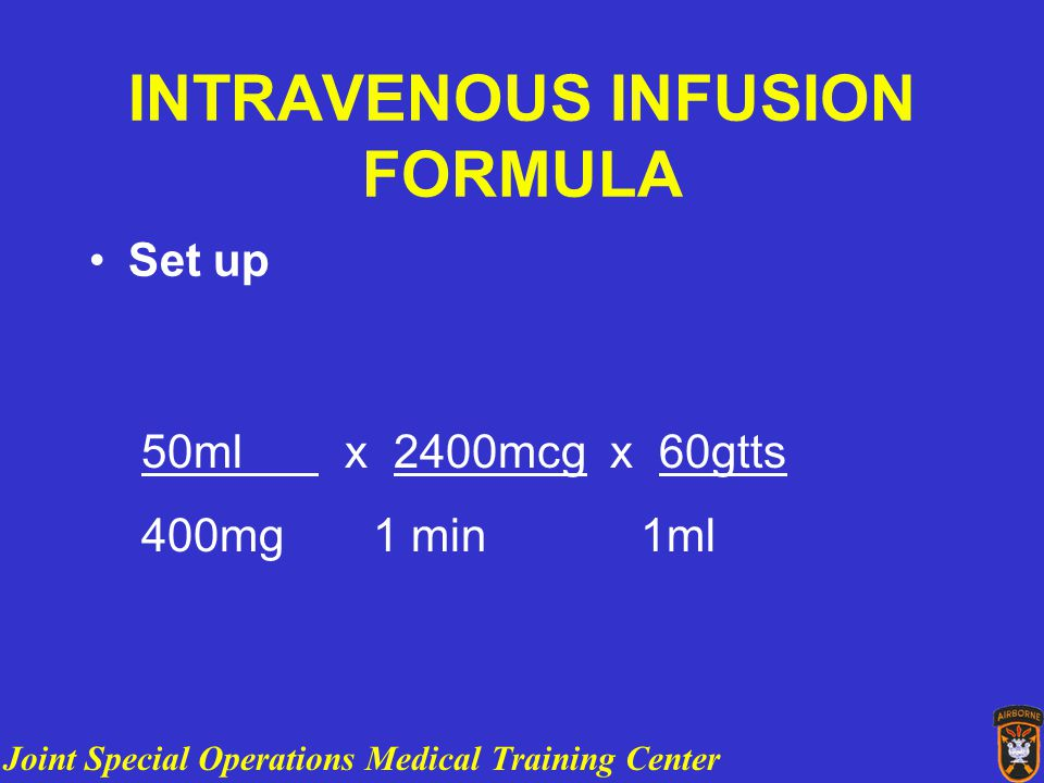 Joint Special Operations Medical Training Center INTRAVENOUS INFUSION FORMULA Set up 50ml x 2400mcg x 60gtts 400mg 1 min 1ml