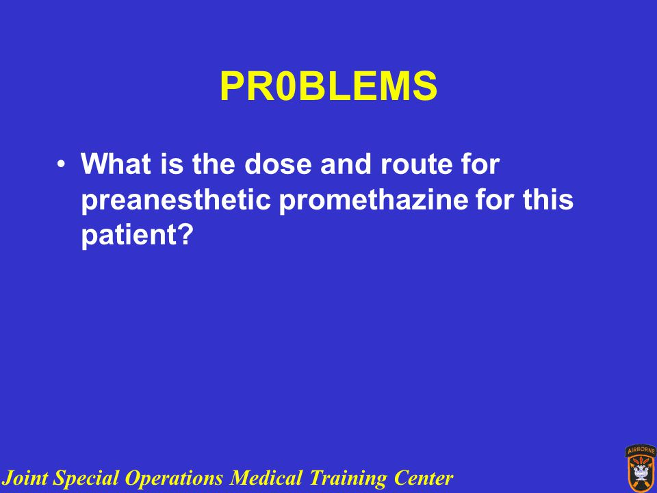 Joint Special Operations Medical Training Center PR0BLEMS What is the dose and route for preanesthetic promethazine for this patient