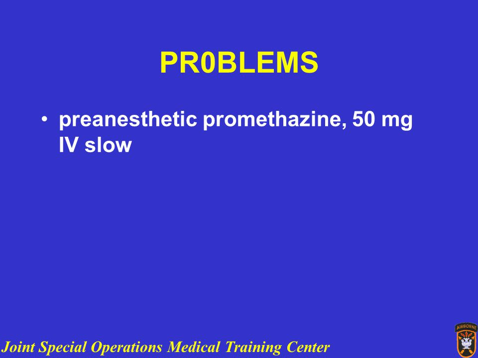 Joint Special Operations Medical Training Center PR0BLEMS preanesthetic promethazine, 50 mg IV slow