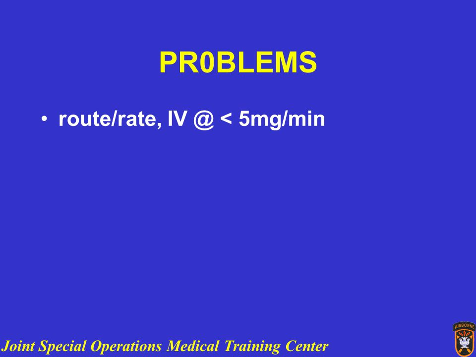 Joint Special Operations Medical Training Center PR0BLEMS route/rate, IV @ < 5mg/min