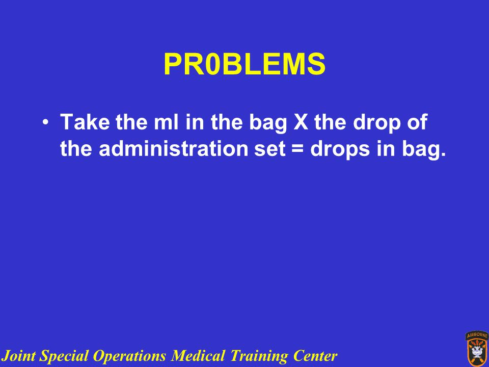 Joint Special Operations Medical Training Center PR0BLEMS Take the ml in the bag X the drop of the administration set = drops in bag.