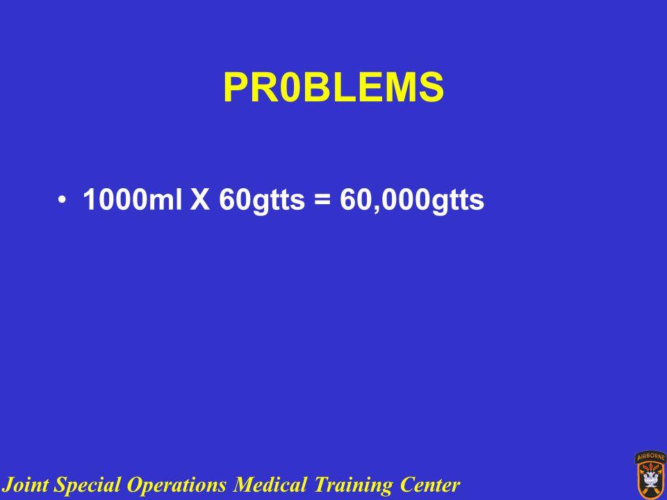 Joint Special Operations Medical Training Center PR0BLEMS 1000ml X 60gtts = 60,000gtts