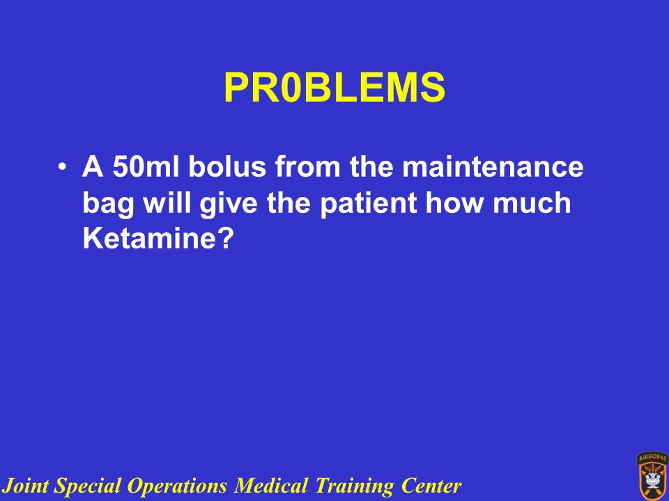Joint Special Operations Medical Training Center PR0BLEMS A 50ml bolus from the maintenance bag will give the patient how much Ketamine