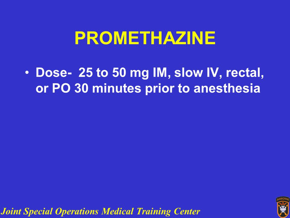 Joint Special Operations Medical Training Center PROMETHAZINE Dose- 25 to 50 mg IM, slow IV, rectal, or PO 30 minutes prior to anesthesia