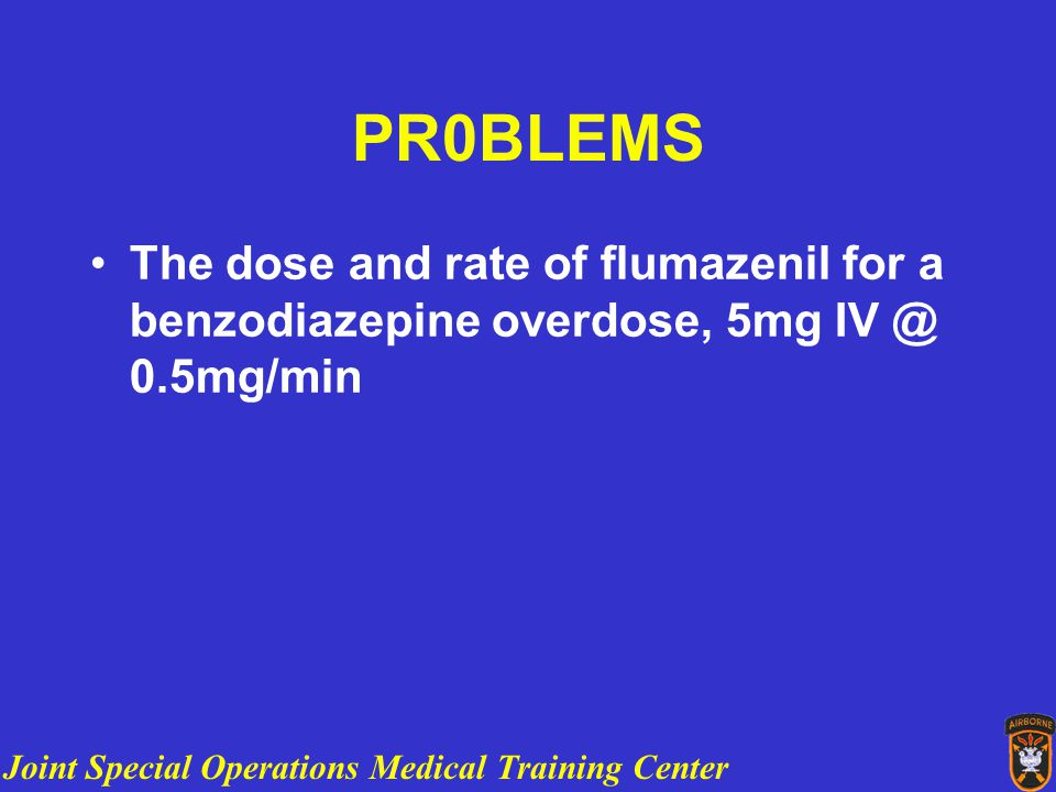 Joint Special Operations Medical Training Center PR0BLEMS The dose and rate of flumazenil for a benzodiazepine overdose, 5mg IV @ 0.5mg/min