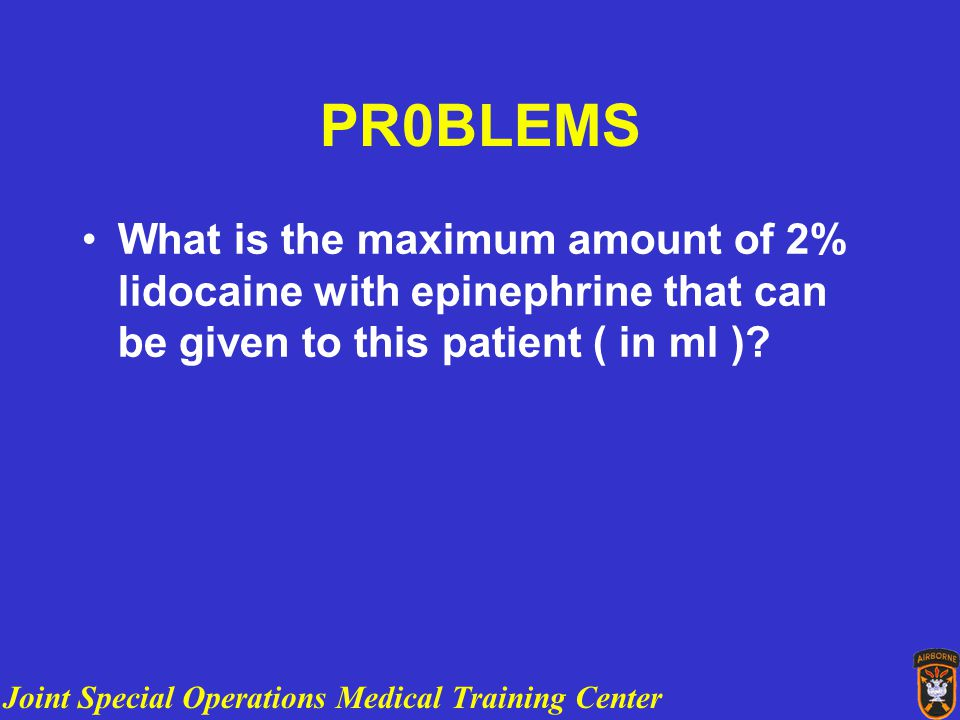 Joint Special Operations Medical Training Center PR0BLEMS What is the maximum amount of 2% lidocaine with epinephrine that can be given to this patient ( in ml )
