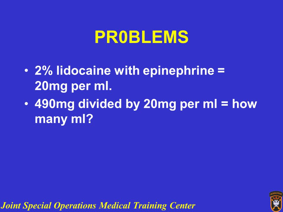 Joint Special Operations Medical Training Center PR0BLEMS 2% lidocaine with epinephrine = 20mg per ml.