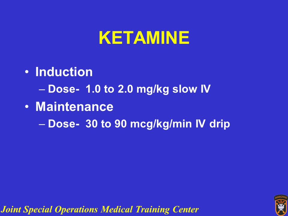 Joint Special Operations Medical Training Center KETAMINE Induction –Dose- 1.0 to 2.0 mg/kg slow IV Maintenance –Dose- 30 to 90 mcg/kg/min IV drip