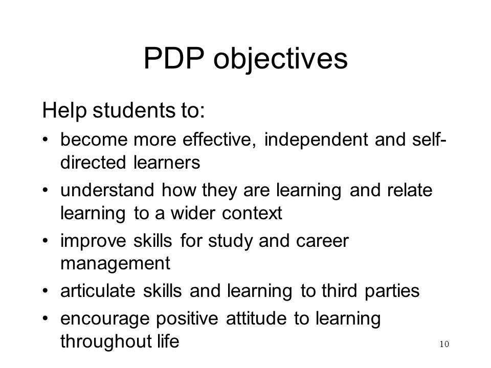 10 PDP objectives Help students to: become more effective, independent and self- directed learners understand how they are learning and relate learning to a wider context improve skills for study and career management articulate skills and learning to third parties encourage positive attitude to learning throughout life
