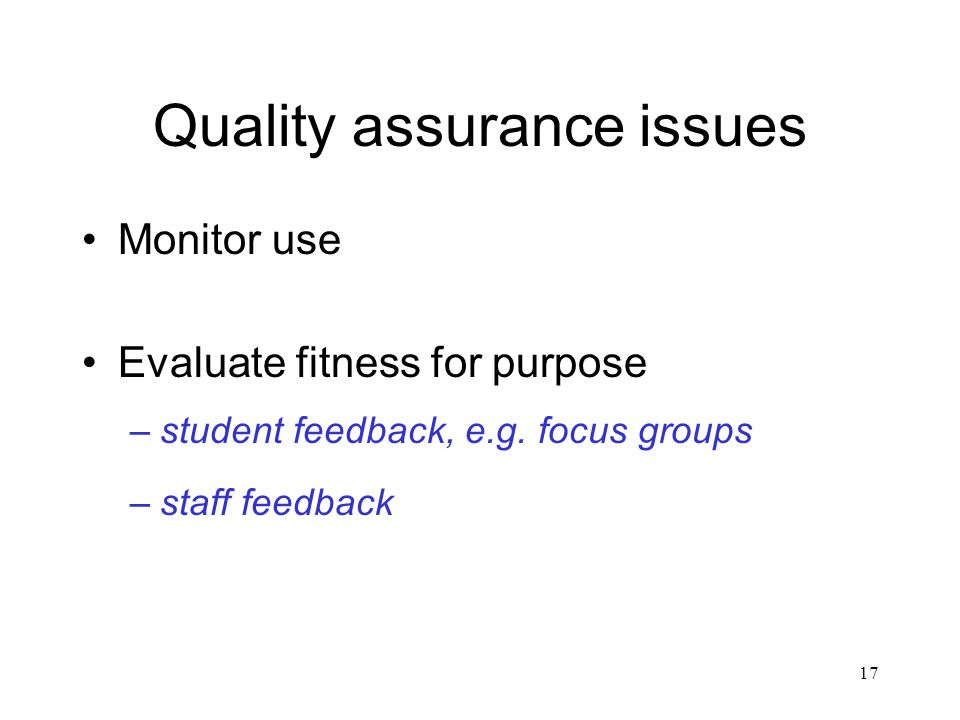 17 Quality assurance issues Monitor use Evaluate fitness for purpose –student feedback, e.g.
