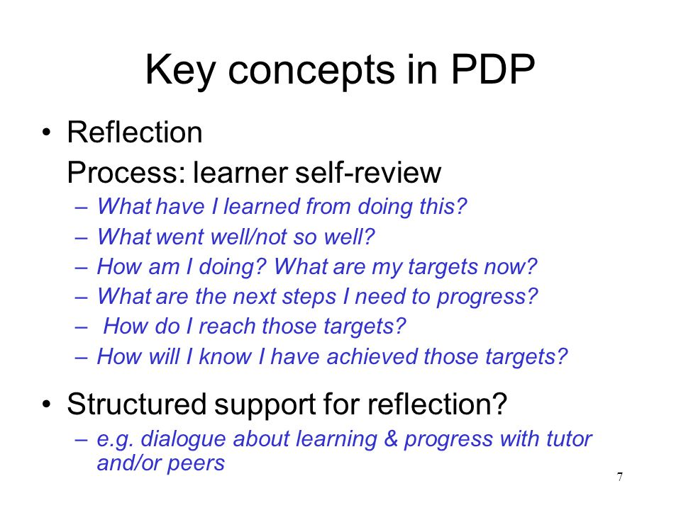 7 Key concepts in PDP Reflection Process: learner self-review –What have I learned from doing this.
